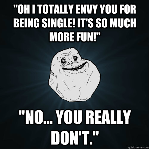 oh i totally envy you for being single its so much more f - Forever Alone
