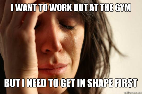 i want to work out at the gym but i need to get in shape fir - First World Problems
