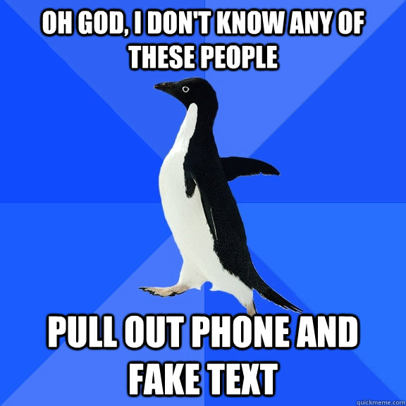 oh god i dont know any of these people pull out phone and  - Socially Awkward Penguin
