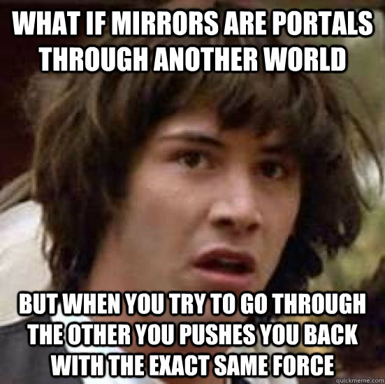 what if mirrors are portals through another world but when y - conspiracy keanu