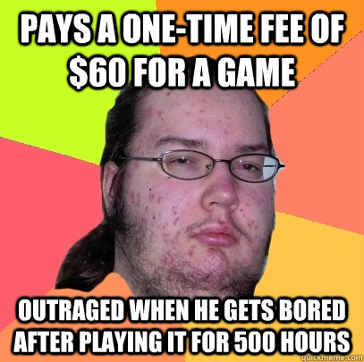 pays a onetime fee of 60 for a game outraged when he gets  - Butthurt Dweller
