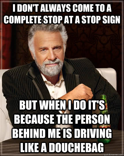 i dont always come to a complete stop at a stop sign but wh - The Most Interesting Man In The World