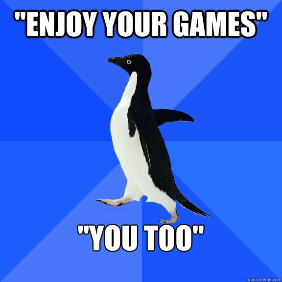 enjoy your games you too - Socially Awkward Penguin