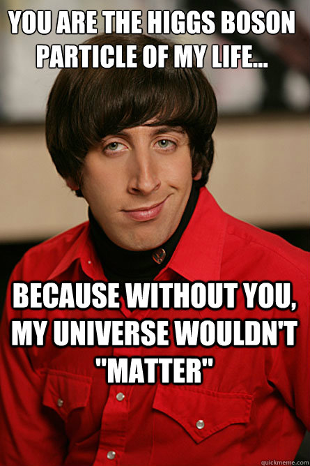 you are the higgs boson particle of my life because witho - Pickup Line Scientist