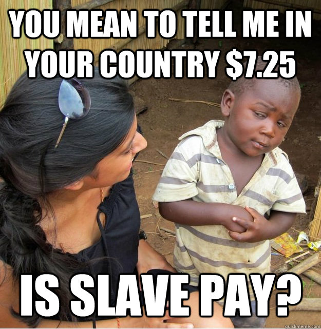 you mean to tell me in your country 725 is slave pay - Skeptical Third World Kid