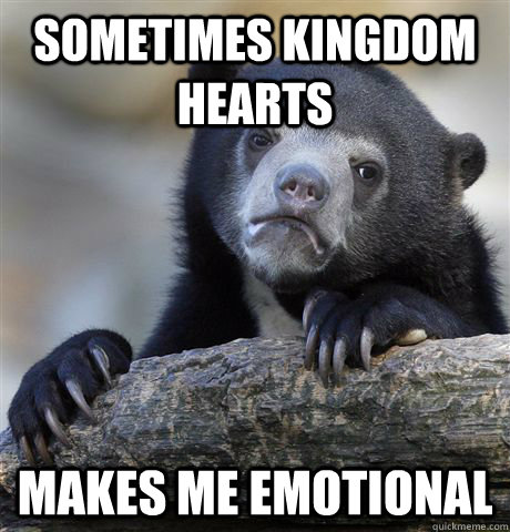 sometimes kingdom hearts makes me emotional - Confession Bear