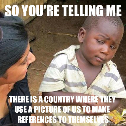 so youre telling me there is a country where they use a pic - 3rd world sceptical kid
