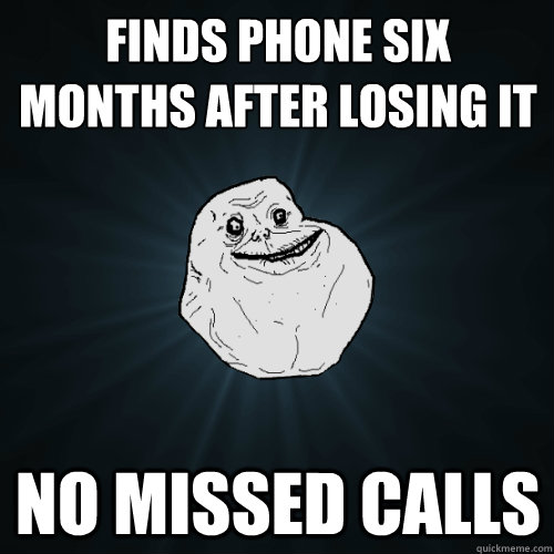 finds phone six months after losing it no missed calls - Forever Alone