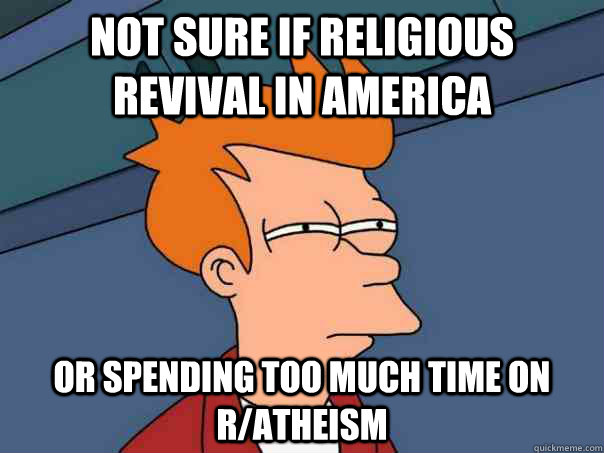 not sure if religious revival in america or spending too muc - Futurama Fry
