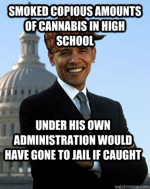 smoked copious amounts of cannabis in high school under his  - Scumbag Obama