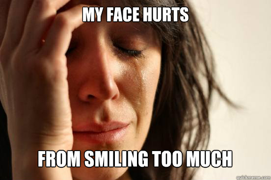 my face hurts from smiling too much - First World Problems