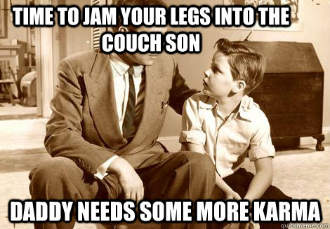 time to jam your legs into the couch son daddy needs some mo -