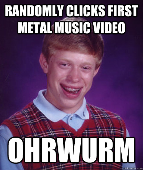 randomly clicks first metal music video ohrwurm - Bad Luck Brian