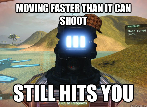 moving faster than it can shoot still hits you - Scumbag Base Turret