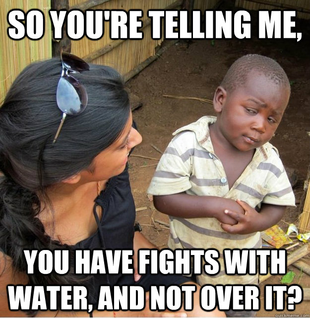so youre telling me you have fights with water and not ov - Skeptical Third World Kid