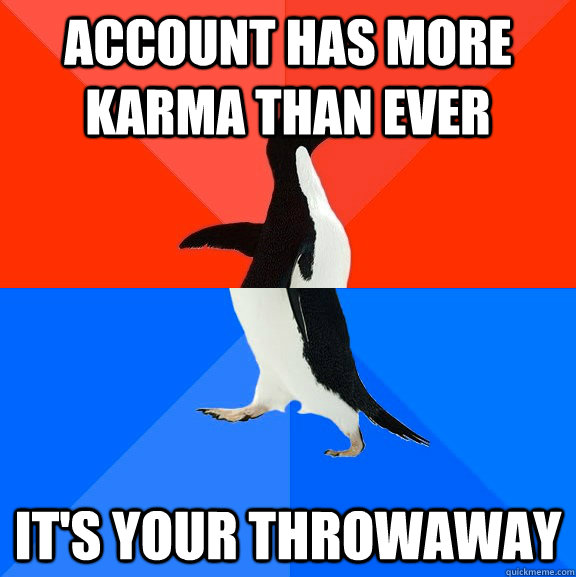 account has more karma than ever its your throwaway - Socially Awesome Awkward Penguin