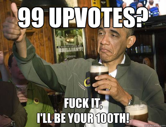 99 upvotes fuck it ill be your 100th - Upvoting Obama
