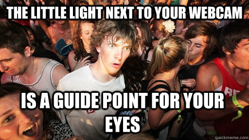 the little light next to your webcam is a guide point for yo - Sudden Clarity Clarence