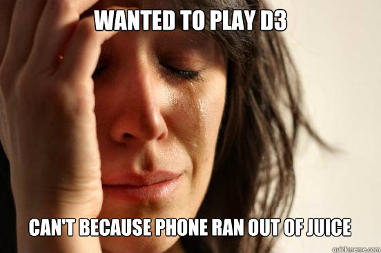 wanted to play d3 cant because phone ran out of juice  - First World Problems