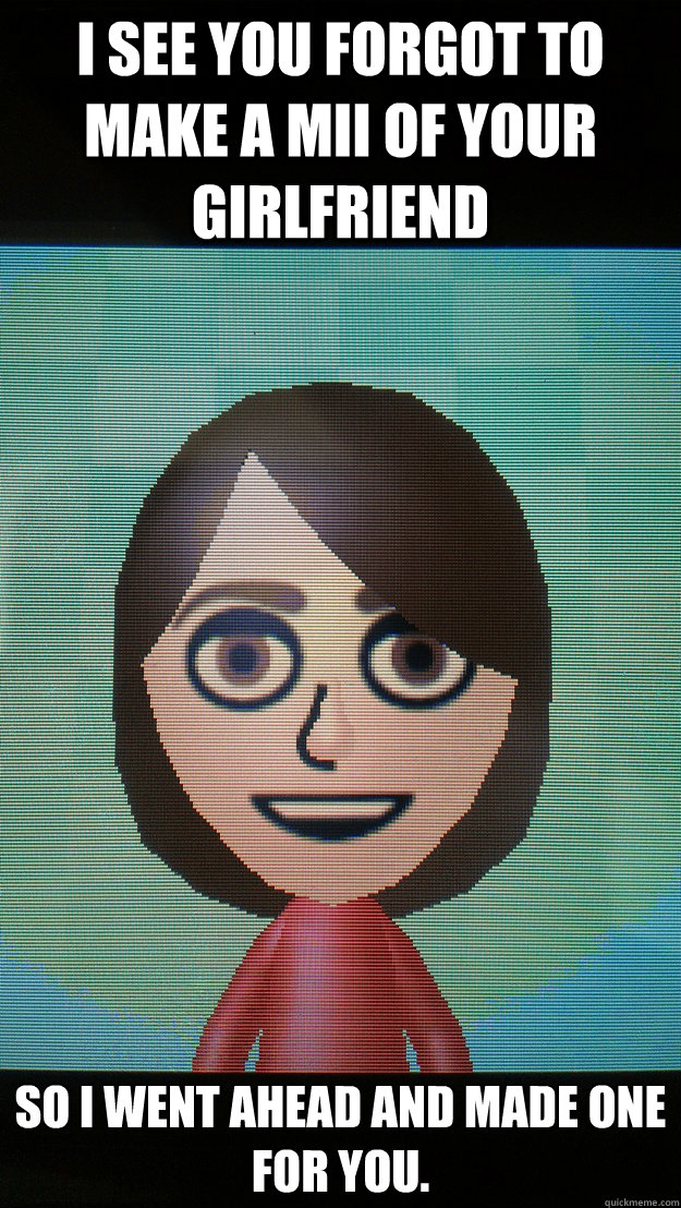 i see you forgot to make a mii of your girlfriend so i went  - When Overly Attached Girlfriend finds your 3DS.
