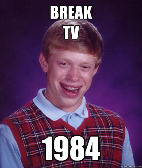 break tv 1984 - Bad Luck Brian