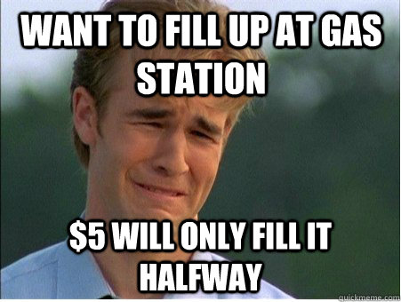 want to fill up at gas station 5 will only fill it halfway - 1990s Problems