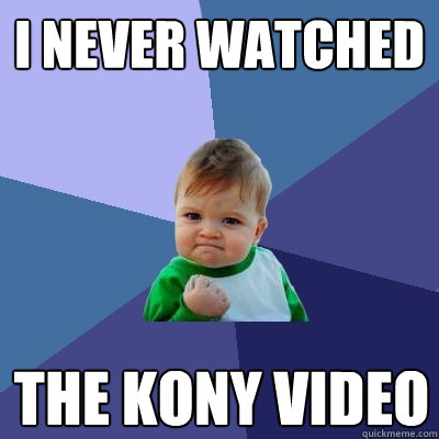 i never watched the kony video - Success Kid