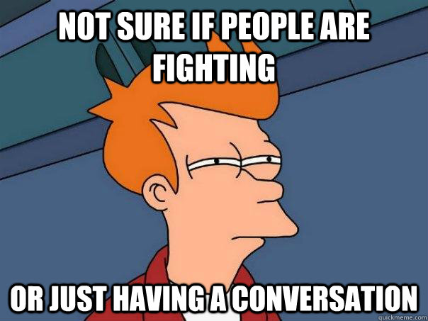 not sure if people are fighting or just having a conversatio - Futurama Fry