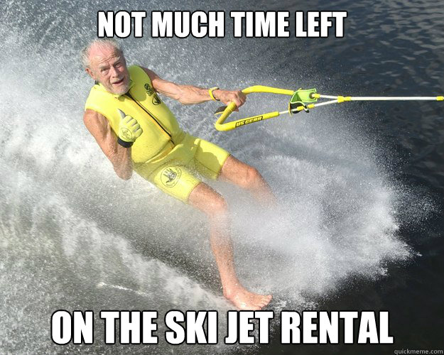 not much time left on the ski jet rental - Extreme Senior Citizen