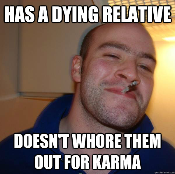 has a dying relative doesnt whore them out for karma - Good Guy Greg