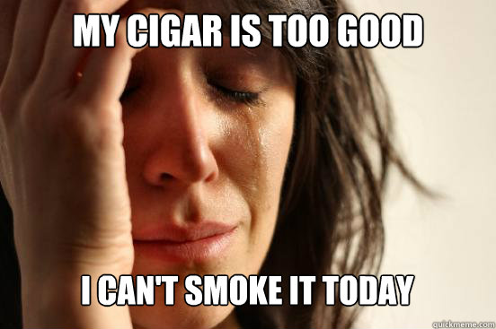 my cigar is too good i cant smoke it today caption 3 goes h - First World Problems