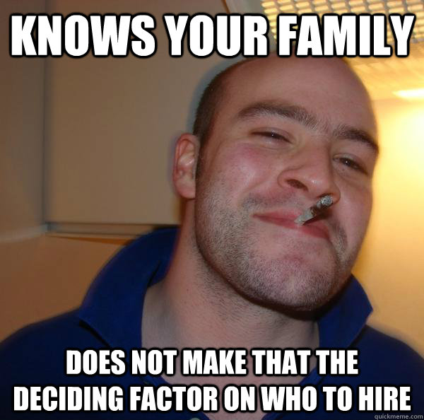 knows your family does not make that the deciding factor on  - Good Guy Greg