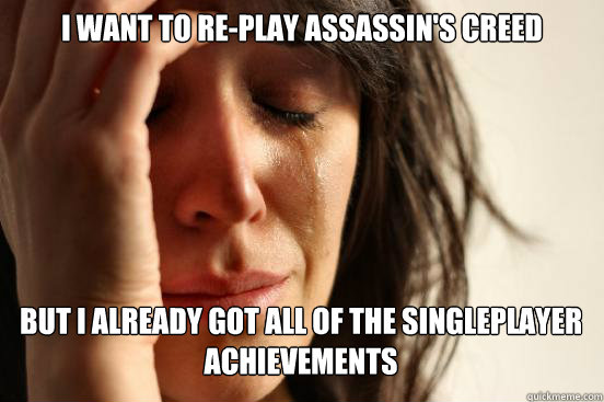 i want to replay assassins creed but i already got all of  - First World Problems
