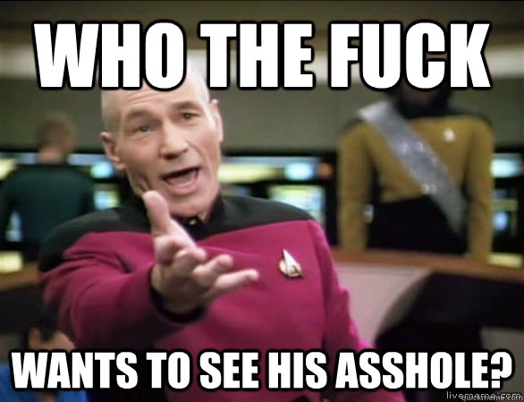 who the fuck wants to see his asshole - Annoyed Picard HD