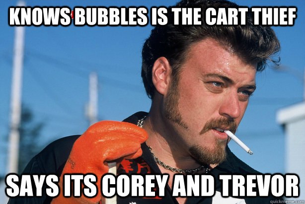 knows bubbles is the cart thief says its corey and trevor - Good Guy Ricky