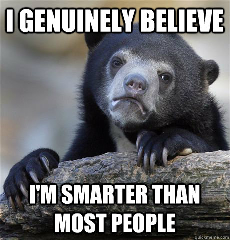 i genuinely believe im smarter than most people - Confession Bear