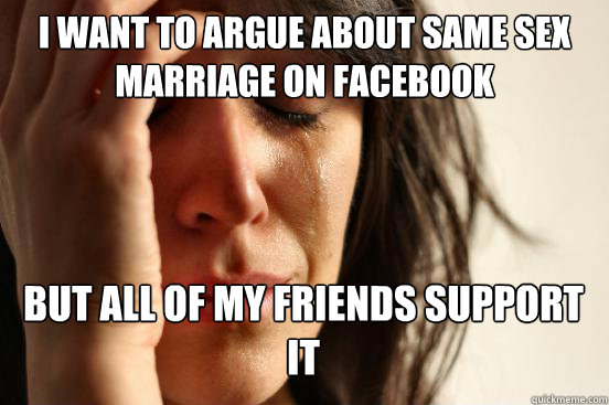 i want to argue about same sex marriage on facebook but all  - First World Problems