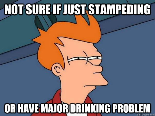 not sure if just stampeding or have major drinking problem - Futurama Fry