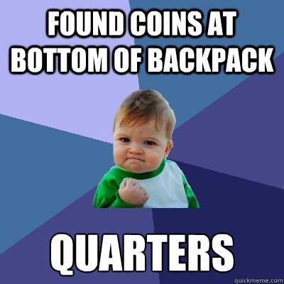 found coins at bottom of backpack quarters - Success Kid