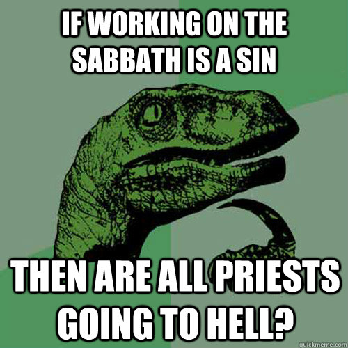 if working on the sabbath is a sin then are all priests goin - Philosoraptor