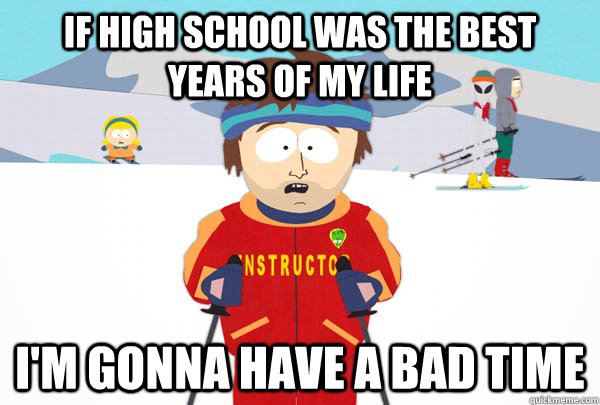 if high school was the best years of my life im gonna have  - Super Cool Ski Instructor