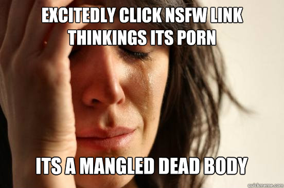 excitedly click nsfw link thinkings its porn its a mangled  - First World Problems