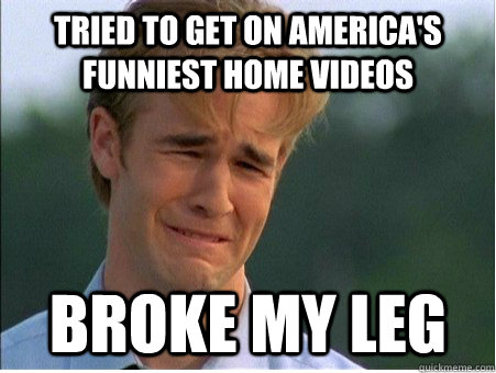 tried to get on americas funniest home videos broke my leg - 1990s Problems
