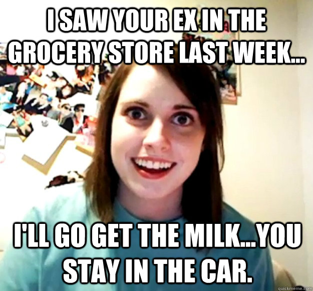 i saw your ex in the grocery store last week ill go get  - Overly Attached Girlfriend