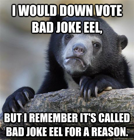 i would down vote bad joke eel but i remember its called b - Confession Bear