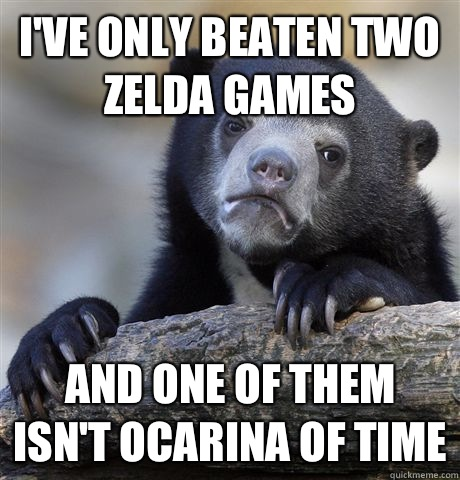 Ive only beaten two zelda games And one of them isnt Ocarina - Confession Bear