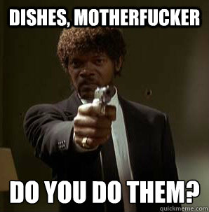 dishes motherfucker do you do them  - Samuel L Pulp Fiction