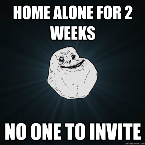home alone for 2 weeks no one to invite - Forever Alone