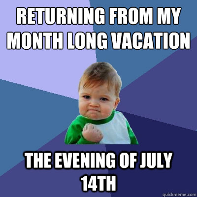 returning from my month long vacation the evening of july 14 - Success Kid