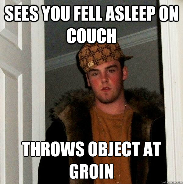 sees you fell asleep on couch throws object at groin - Scumbag Steve